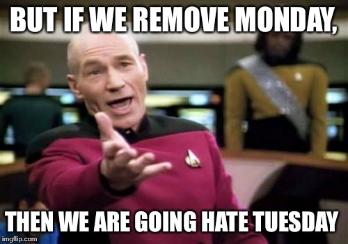 Picard Wtf Meme | BUT IF WE REMOVE MONDAY, THEN WE ARE GOING HATE TUESDAY | image tagged in memes,picard wtf | made w/ Imgflip meme maker
