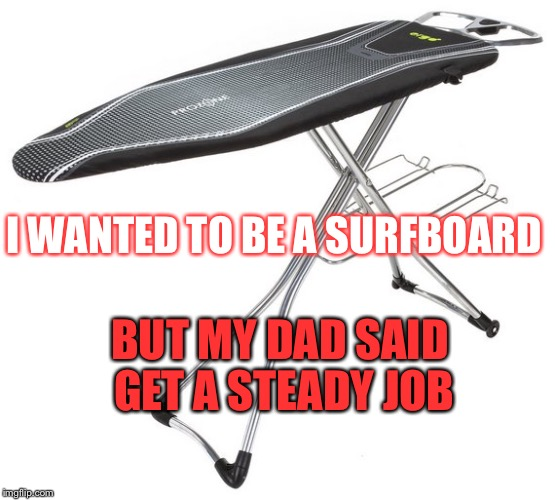 Surfer dude  | I WANTED TO BE A SURFBOARD BUT MY DAD SAID GET A STEADY JOB | image tagged in surfing | made w/ Imgflip meme maker