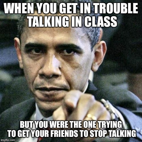 Pissed Off Obama | WHEN YOU GET IN TROUBLE TALKING IN CLASS BUT YOU WERE THE ONE TRYING TO GET YOUR FRIENDS TO STOP TALKING | image tagged in memes,pissed off obama | made w/ Imgflip meme maker