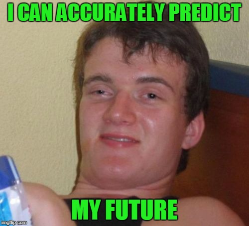 10 Guy Meme | I CAN ACCURATELY PREDICT MY FUTURE | image tagged in memes,10 guy | made w/ Imgflip meme maker