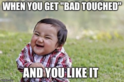 "You know you like it | WHEN YOU GET ""BAD TOUCHED"" AND YOU LIKE IT 