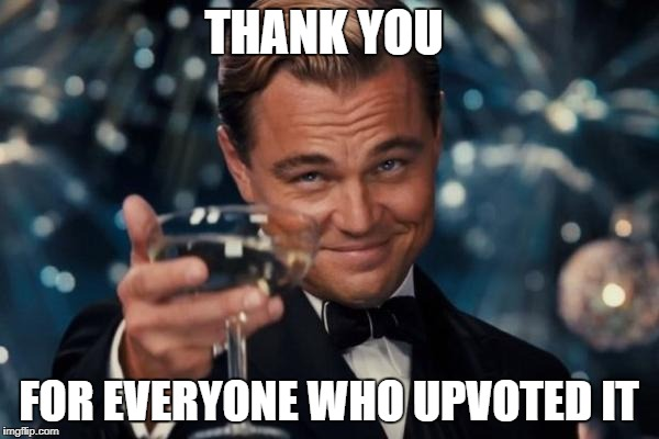 Leonardo Dicaprio Cheers Meme | THANK YOU FOR EVERYONE WHO UPVOTED IT | image tagged in memes,leonardo dicaprio cheers | made w/ Imgflip meme maker