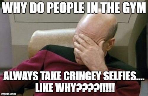 Captain Picard Facepalm Meme | WHY DO PEOPLE IN THE GYM ALWAYS TAKE CRINGEY SELFIES.... LIKE WHY????!!!!! | image tagged in memes,captain picard facepalm | made w/ Imgflip meme maker