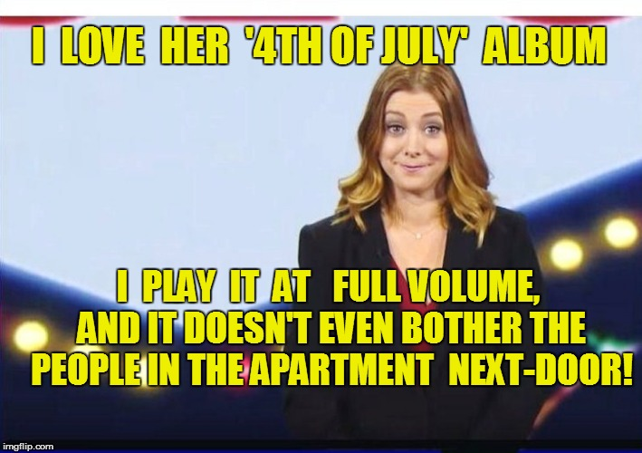 I  LOVE  HER  '4TH OF JULY'  ALBUM I  PLAY  IT  AT   FULL VOLUME, AND IT DOESN'T EVEN BOTHER THE PEOPLE IN THE APARTMENT  NEXT-DOOR! | made w/ Imgflip meme maker