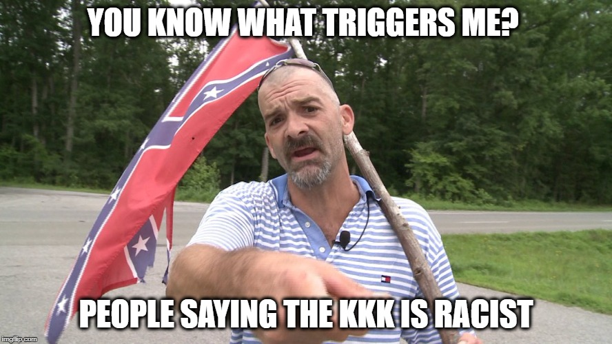 Confed dude | YOU KNOW WHAT TRIGGERS ME? PEOPLE SAYING THE KKK IS RACIST | image tagged in confed dude | made w/ Imgflip meme maker