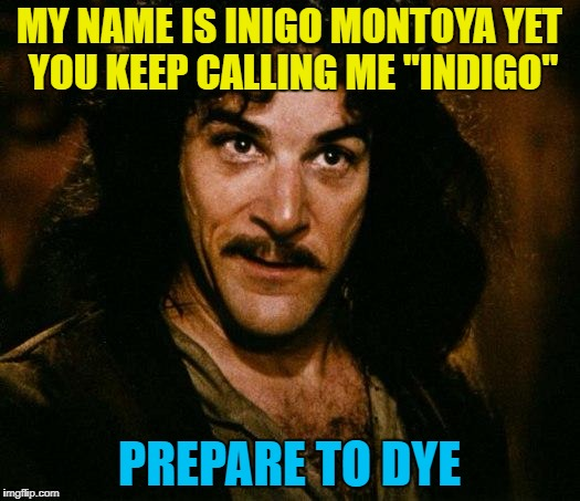 "He's a colourful character... :) | MY NAME IS INIGO MONTOYA YET YOU KEEP CALLING ME ""INDIGO"" PREPARE TO DYE 