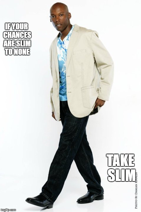 IF YOUR CHANCES ARE SLIM TO NONE TAKE SLIM | image tagged in smooth | made w/ Imgflip meme maker
