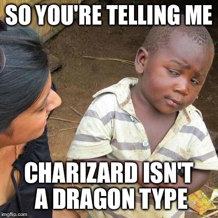 Third World Skeptical Kid Meme | SO YOU'RE TELLING ME CHARIZARD ISN'T A DRAGON TYPE | image tagged in memes,third world skeptical kid | made w/ Imgflip meme maker