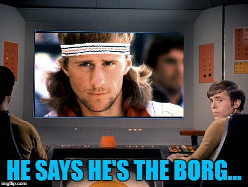 You cannot be serious! :) | HE SAYS HE'S THE BORG... | image tagged in memes,star trek,the borg,bjorn borg,sport,tennis | made w/ Imgflip meme maker