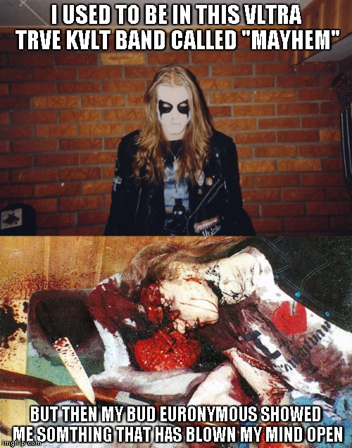 "I USED TO BE IN THIS VLTRA TRVE KVLT BAND CALLED ""MAYHEM"" BUT THEN MY BUD EURONYMOUS SHOWED ME SOMTHING THAT HAS BLOWN MY MIND OPEN 