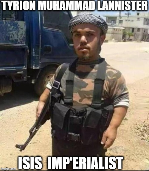 just a little terrorism to be king  | TYRION MUHAMMAD LANNISTER ISIS  IMP'ERIALIST | image tagged in game of thrones,isis extremists,tyrion lannister,muhammad,memes,funny | made w/ Imgflip meme maker