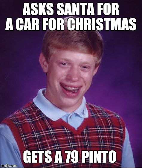 Bad Luck Brian Meme | ASKS SANTA FOR A CAR FOR CHRISTMAS GETS A 79 PINTO | image tagged in memes,bad luck brian | made w/ Imgflip meme maker