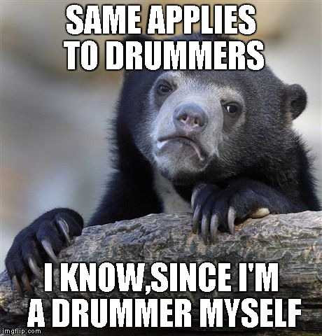 Confession Bear Meme | SAME APPLIES TO DRUMMERS I KNOW,SINCE I'M A DRUMMER MYSELF | image tagged in memes,confession bear | made w/ Imgflip meme maker