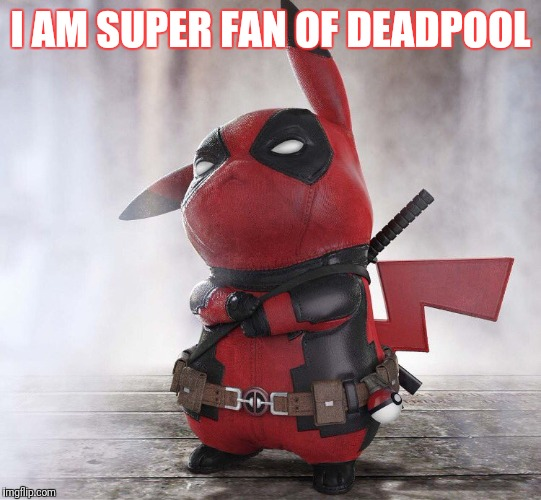 new pokemon | I AM SUPER FAN OF DEADPOOL | image tagged in new pokemon | made w/ Imgflip meme maker