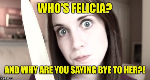Overly Attached Girlfriend  | WHO'S FELICIA? AND WHY ARE YOU SAYING BYE TO HER?! | image tagged in overly attached girlfriend knife | made w/ Imgflip meme maker