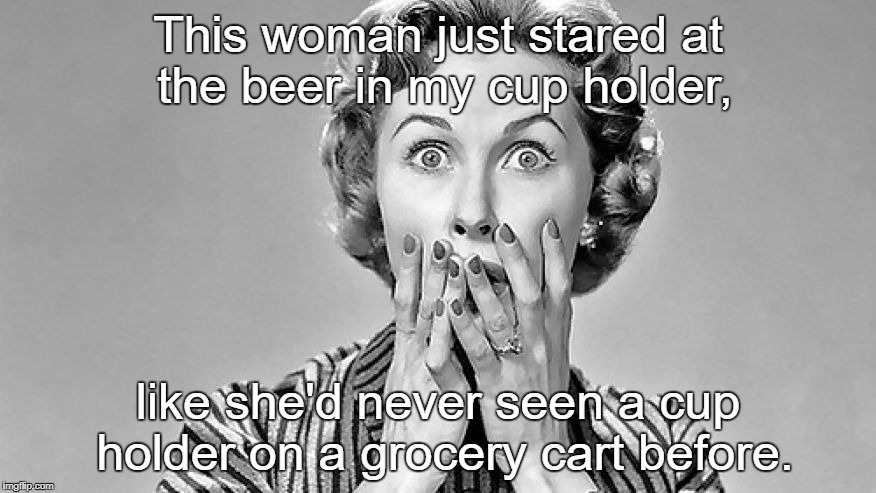 This woman just stared at the beer in my cup holder, like she'd never seen a cup holder on a grocery cart before. | image tagged in shocked woman | made w/ Imgflip meme maker