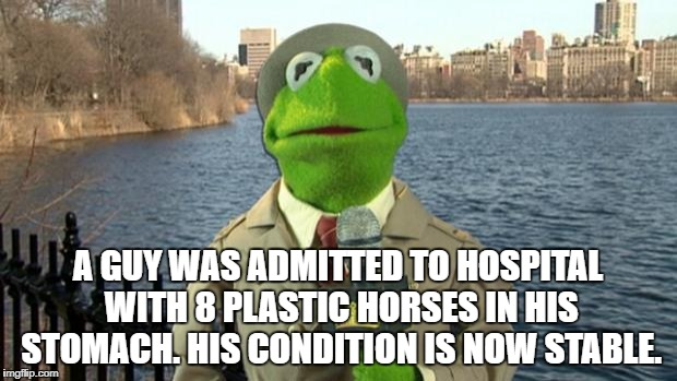 Kermit News Report | A GUY WAS ADMITTED TO HOSPITAL WITH 8 PLASTIC HORSES IN HIS STOMACH. HIS CONDITION IS NOW STABLE. | image tagged in kermit news report | made w/ Imgflip meme maker