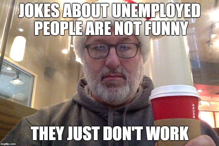JOKES ABOUT UNEMPLOYED PEOPLE ARE NOT FUNNY THEY JUST DON'T WORK | image tagged in disgruntled unemployed mall santa | made w/ Imgflip meme maker