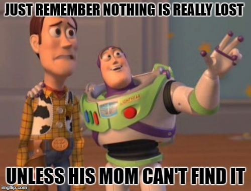 Words of Wisdom Week. A MemefordandSons event Dec. 16 to Dec. 23  | JUST REMEMBER NOTHING IS REALLY LOST UNLESS HIS MOM CAN'T FIND IT | image tagged in memes,x,words of wisdom | made w/ Imgflip meme maker