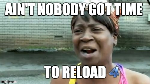 Aint Nobody Got Time For That Meme | AIN'T NOBODY GOT TIME TO RELOAD | image tagged in memes,aint nobody got time for that | made w/ Imgflip meme maker