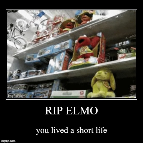 RIP Elmo | RIP ELMO | you lived a short life | image tagged in funny,demotivationals | made w/ Imgflip demotivational maker
