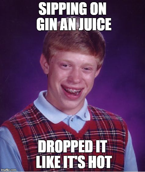 Bad Luck Brian Meme | SIPPING ON GIN AN JUICE DROPPED IT LIKE IT'S HOT | image tagged in memes,bad luck brian | made w/ Imgflip meme maker
