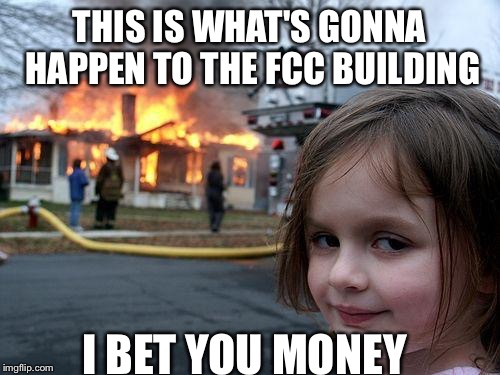 Disaster Girl Meme | THIS IS WHAT'S GONNA HAPPEN TO THE FCC BUILDING I BET YOU MONEY | image tagged in memes,disaster girl | made w/ Imgflip meme maker