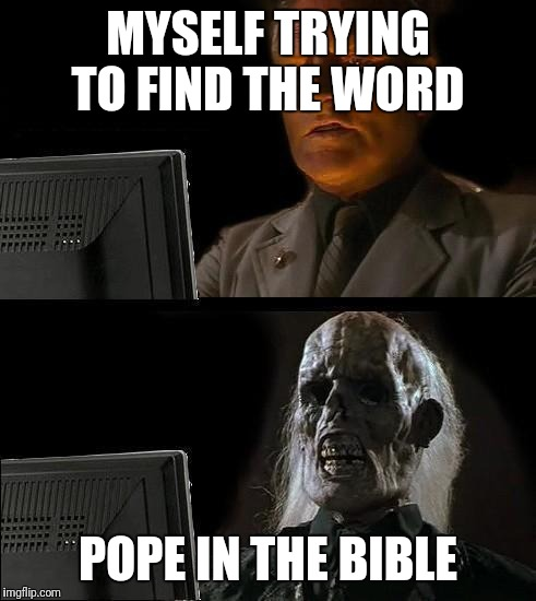 skull | MYSELF TRYING TO FIND THE WORD POPE IN THE BIBLE | image tagged in skull | made w/ Imgflip meme maker