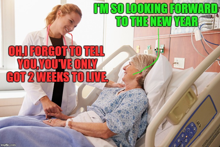Holiday Hospital | I'M SO LOOKING FORWARD TO THE NEW YEAR OH,I FORGOT TO TELL YOU,YOU'VE ONLY GOT 2 WEEKS TO LIVE. | image tagged in funny memes,doctor and patient | made w/ Imgflip meme maker