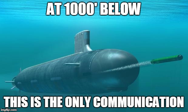 Submarine firing torpedo |  AT 1000' BELOW; THIS IS THE ONLY COMMUNICATION | image tagged in submarine firing torpedo | made w/ Imgflip meme maker