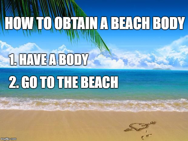 HOW TO OBTAIN A BEACH BODY 2. GO TO THE BEACH 1. HAVE A BODY | image tagged in beach | made w/ Imgflip meme maker