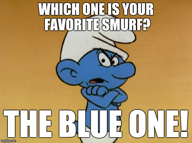 Favorite smurf | WHICH ONE IS YOUR FAVORITE SMURF? THE BLUE ONE! | image tagged in grouchy smurf,smurf,blue,favorite | made w/ Imgflip meme maker