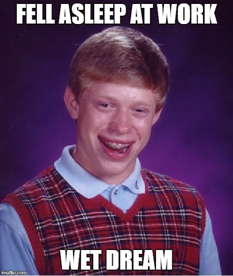 Bad Luck Brian Meme | FELL ASLEEP AT WORK WET DREAM | image tagged in memes,bad luck brian | made w/ Imgflip meme maker