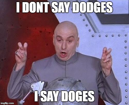Dr Evil Laser Meme | I DONT SAY DODGES I SAY DOGES | image tagged in memes,dr evil laser | made w/ Imgflip meme maker