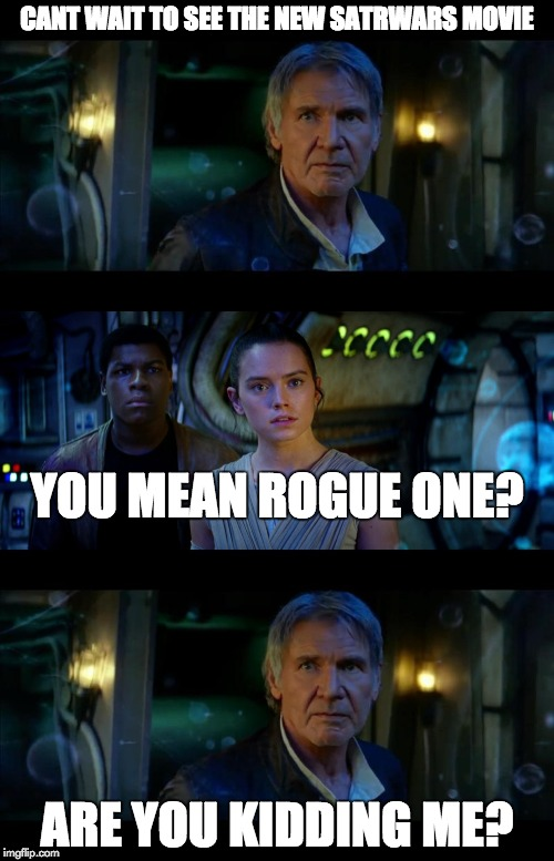 It's True All of It Han Solo Meme | CANT WAIT TO SEE THE NEW SATRWARS MOVIE ARE YOU KIDDING ME? YOU MEAN ROGUE ONE? | image tagged in memes,it's true all of it han solo | made w/ Imgflip meme maker