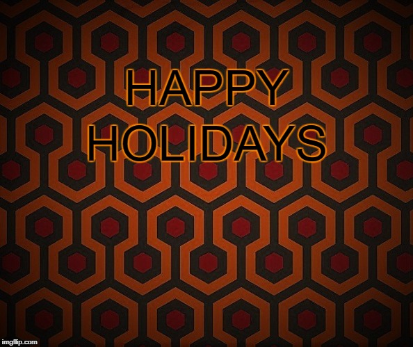 Don't Overlook the Holidays | HAPPY HOLIDAYS | image tagged in stephen king,the shining,happy holidays | made w/ Imgflip meme maker