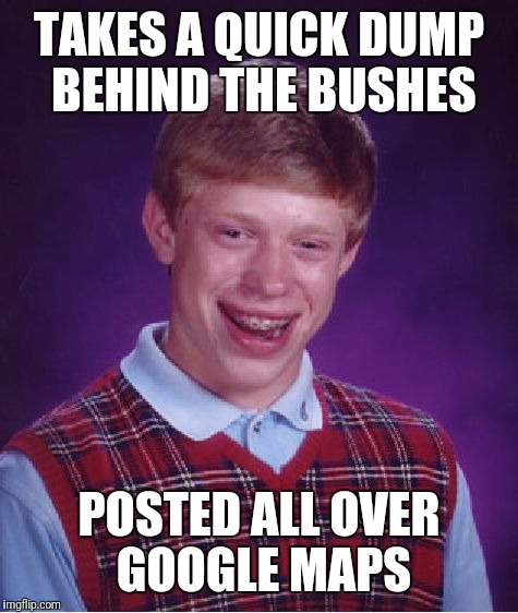Bad Luck Brian Meme | TAKES A QUICK DUMP BEHIND THE BUSHES POSTED ALL OVER GOOGLE MAPS | image tagged in memes,bad luck brian | made w/ Imgflip meme maker