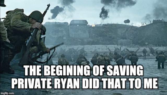 THE BEGINING OF SAVING PRIVATE RYAN DID THAT TO ME | made w/ Imgflip meme maker