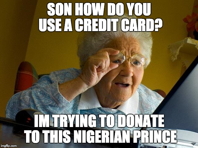 Grandma Finds The Internet Meme | SON HOW DO YOU USE A CREDIT CARD? IM TRYING TO DONATE TO THIS NIGERIAN PRINCE | image tagged in memes,grandma finds the internet | made w/ Imgflip meme maker