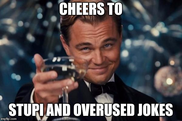 Leonardo Dicaprio Cheers Meme | CHEERS TO STUPI AND OVERUSED JOKES | image tagged in memes,leonardo dicaprio cheers | made w/ Imgflip meme maker