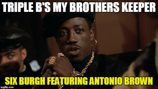 TRIPLE B'S MY BROTHERS KEEPER SIX BURGH FEATURING ANTONIO BROWN | image tagged in nino brown | made w/ Imgflip meme maker