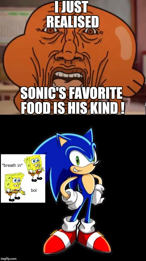 Uhhh....... | I JUST REALISED SONIC'S FAVORITE FOOD IS HIS KIND ! | image tagged in the amazing world of gumball,spongebob,sonic the hedgehog | made w/ Imgflip meme maker