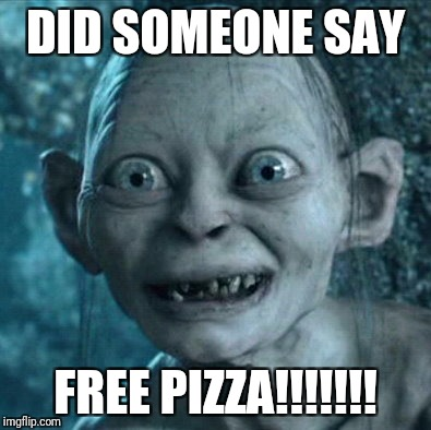 Gollum Meme | DID SOMEONE SAY FREE PIZZA!!!!!!! | image tagged in memes,gollum | made w/ Imgflip meme maker
