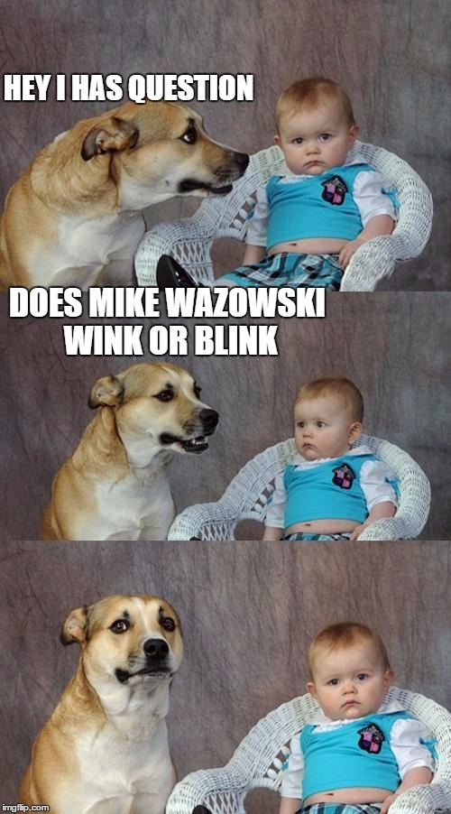 I don't know myself.. | HEY I HAS QUESTION DOES MIKE WAZOWSKI WINK OR BLINK | image tagged in memes,dad joke dog | made w/ Imgflip meme maker