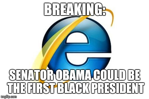 Hope it's not too late to submit this | BREAKING: SENATOR OBAMA COULD BE THE FIRST BLACK PRESIDENT | image tagged in memes,internet explorer | made w/ Imgflip meme maker