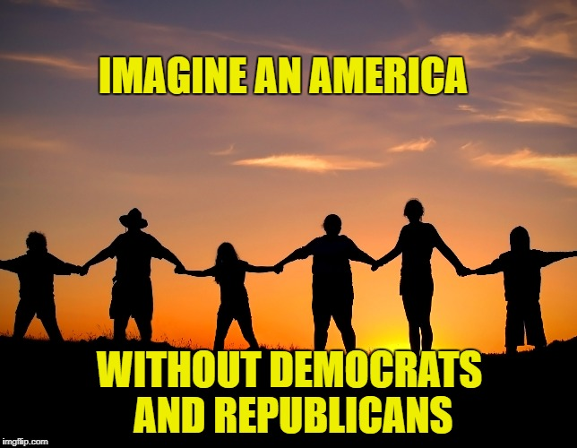 IMAGINE AN AMERICA WITHOUT DEMOCRATS AND REPUBLICANS | image tagged in memes,democratic party,republican party,politics suck,anti-politics,united states of america | made w/ Imgflip meme maker