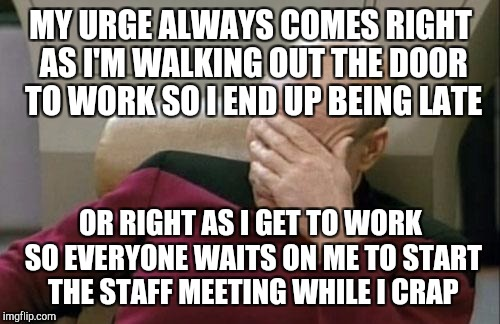 Captain Picard Facepalm Meme | MY URGE ALWAYS COMES RIGHT AS I'M WALKING OUT THE DOOR TO WORK SO I END UP BEING LATE OR RIGHT AS I GET TO WORK SO EVERYONE WAITS ON ME TO S | image tagged in memes,captain picard facepalm | made w/ Imgflip meme maker