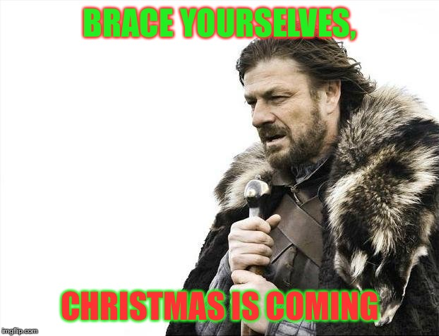 Christmas is in the making of being braced | BRACE YOURSELVES, CHRISTMAS IS COMING | image tagged in memes,brace yourselves x is coming | made w/ Imgflip meme maker