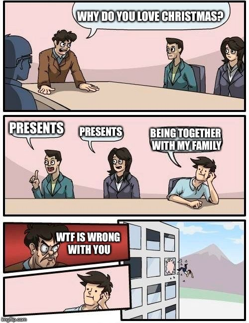 Boardroom Meeting Suggestion Meme | WHY DO YOU LOVE CHRISTMAS? PRESENTS PRESENTS BEING TOGETHER WITH MY FAMILY WTF IS WRONG WITH YOU | image tagged in memes,boardroom meeting suggestion | made w/ Imgflip meme maker