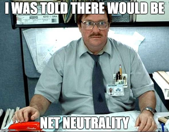 I WAS TOLD THERE WOULD BE NET NEUTRALITY | made w/ Imgflip meme maker